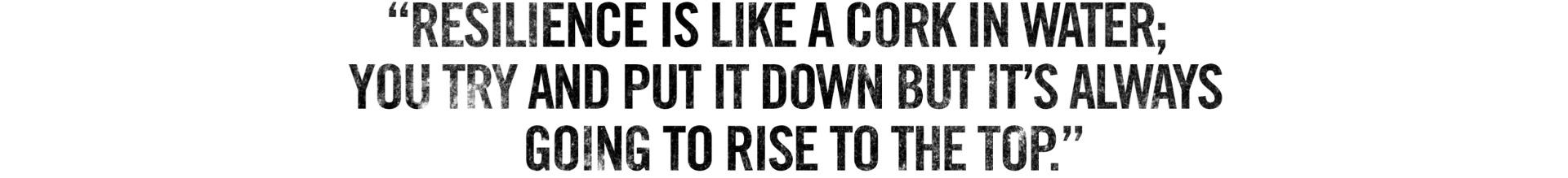 Resilience is like a cork in water; you try and put it down but it's always going to rise to the top.