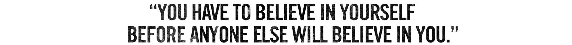 You have to believe in yourself before anyone else will believe in you.